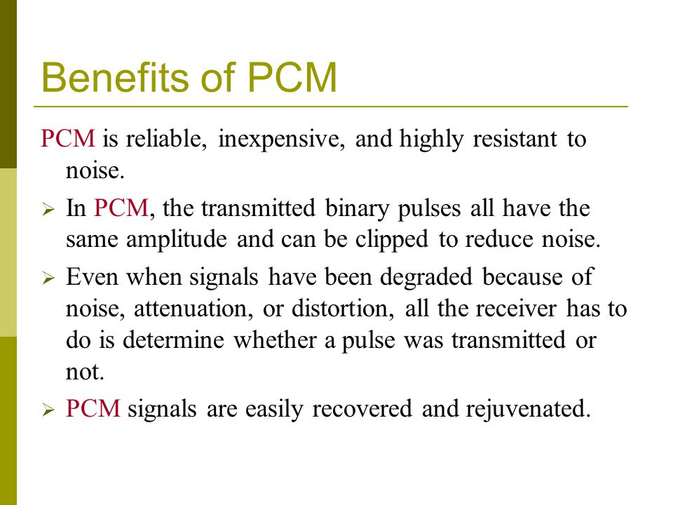 Benefits of PCM PCM is reliable, inexpensive, and highly resistant to noise.