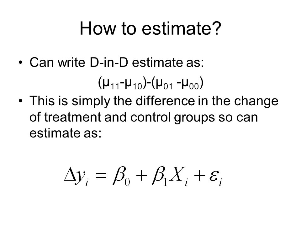 How to estimate Can write D-in-D estimate as: (μ11-μ10)-(μ01 -μ00)