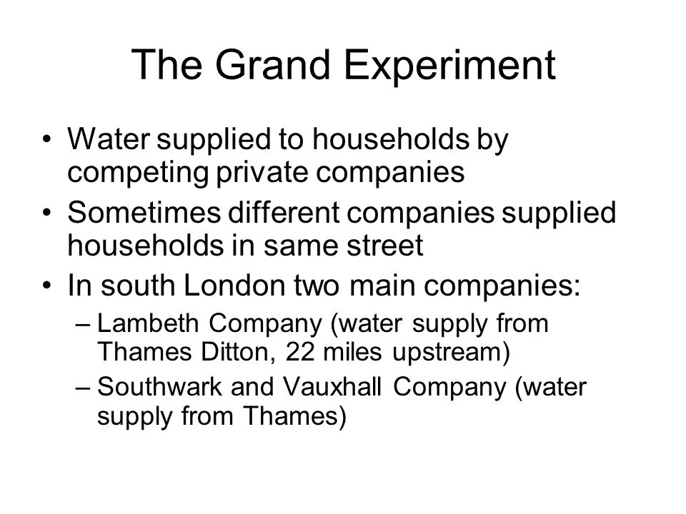 The Grand Experiment Water supplied to households by competing private companies. Sometimes different companies supplied households in same street.
