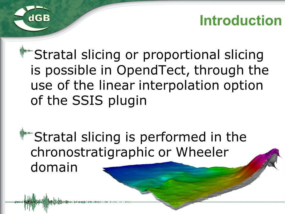Introduction Stratal slicing or proportional slicing is possible in OpendTect, through the use of the linear interpolation option of the SSIS plugin.