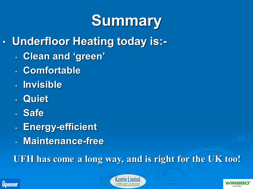 Summary Underfloor Heating today is:- Clean and 'green' Comfortable
