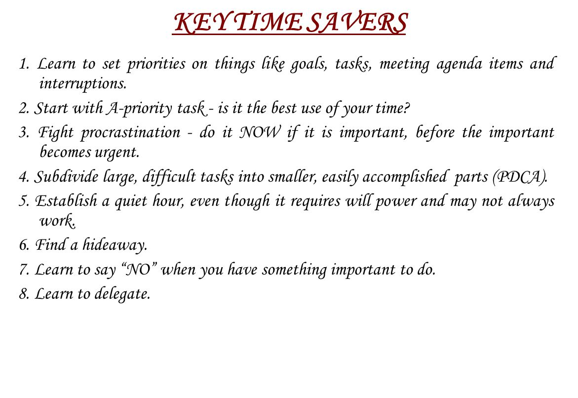 KEY TIME SAVERS 1. Learn to set priorities on things like goals, tasks, meeting agenda items and interruptions.