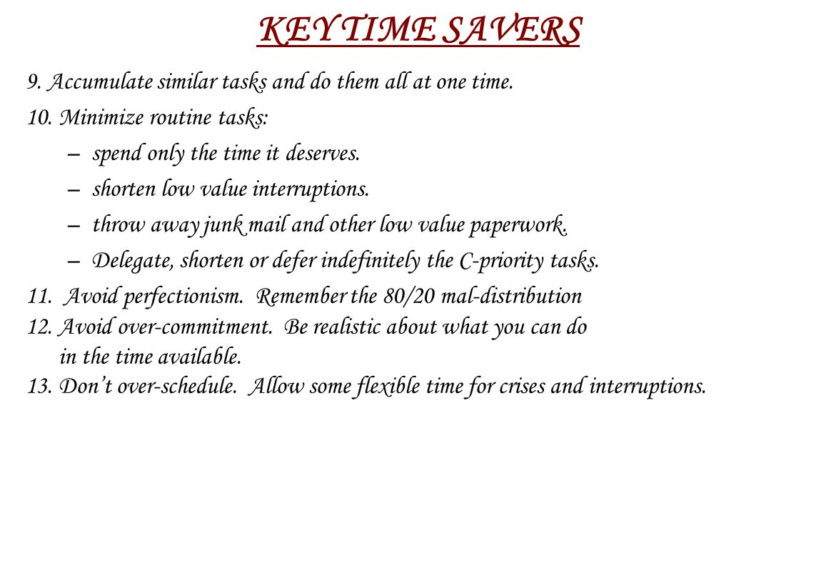 KEY TIME SAVERS 9. Accumulate similar tasks and do them all at one time. 10. Minimize routine tasks: