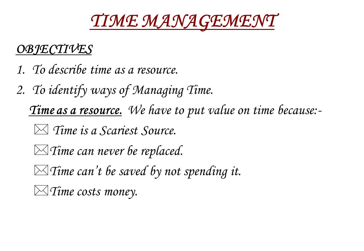 TIME MANAGEMENT OBJECTIVES 1. To describe time as a resource.