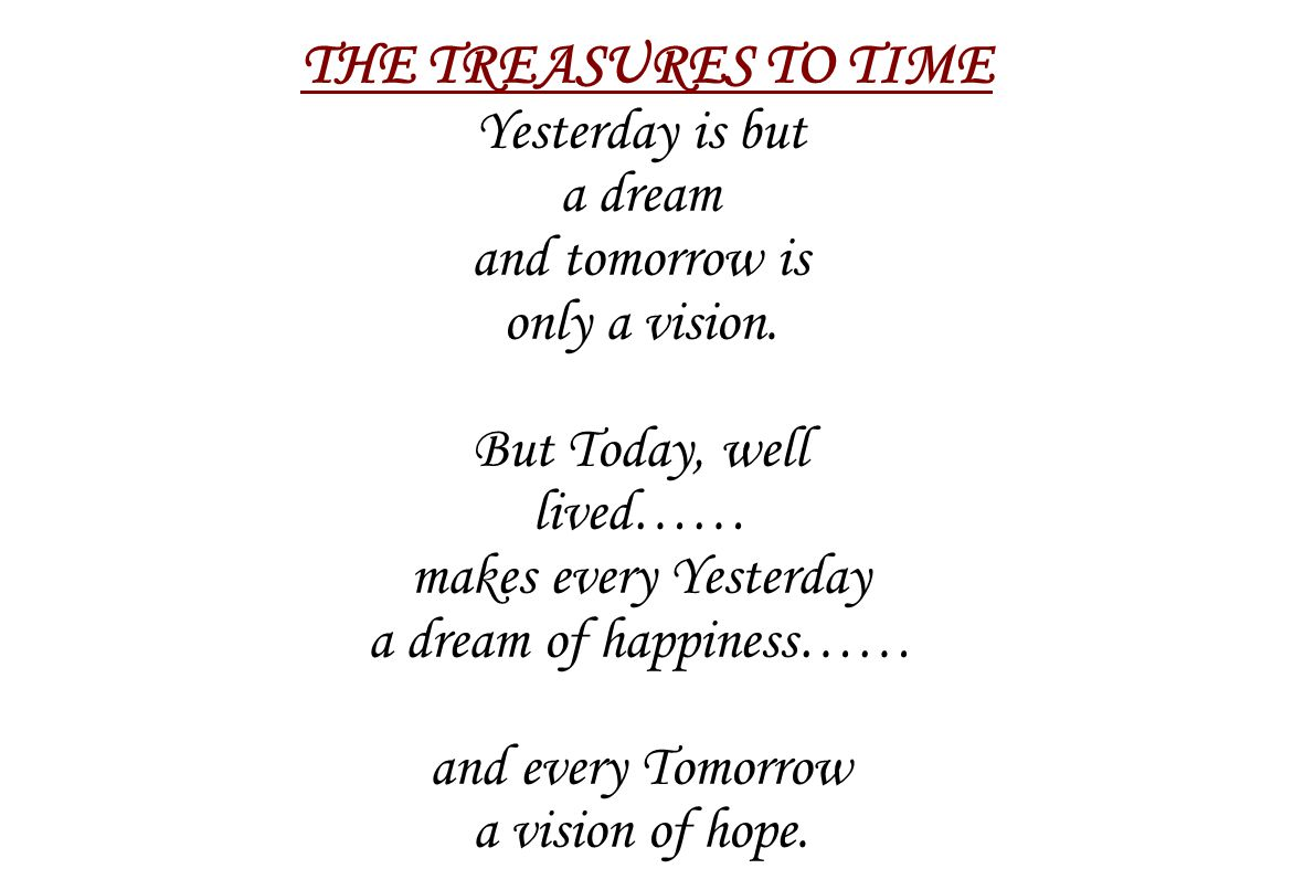 THE TREASURES TO TIME Yesterday is but a dream and tomorrow is