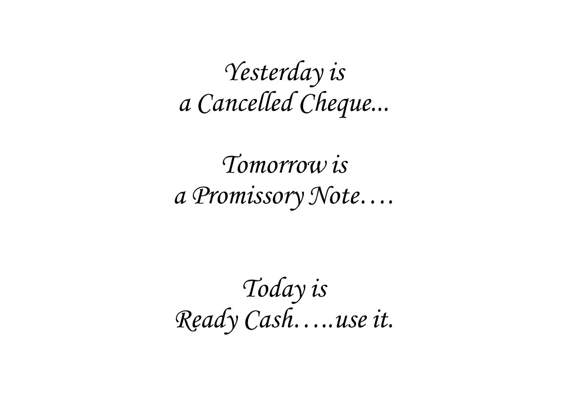 Yesterday is a Cancelled Cheque... Tomorrow is a Promissory Note…. Today is Ready Cash…..use it.