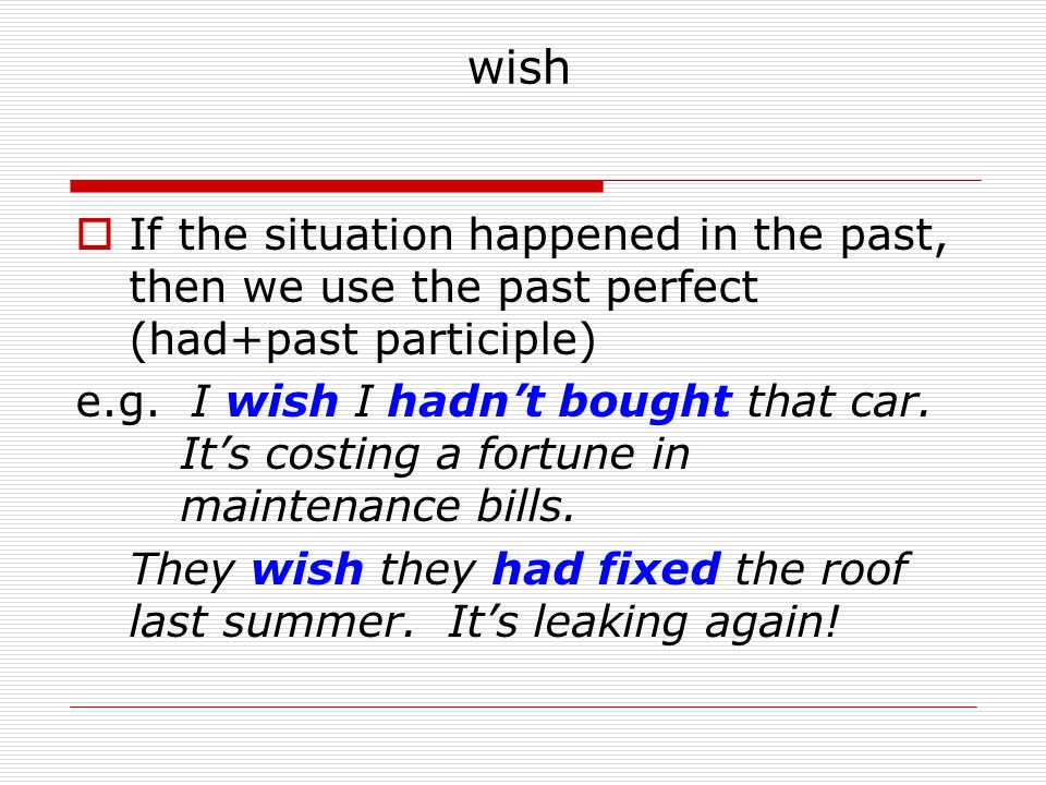 wish If the situation happened in the past, then we use the past perfect (had+past participle)
