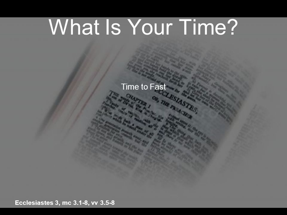 What Is Your Time Time to Fast Ecclesiastes 3, mc 3.1-8, vv 3.5-8