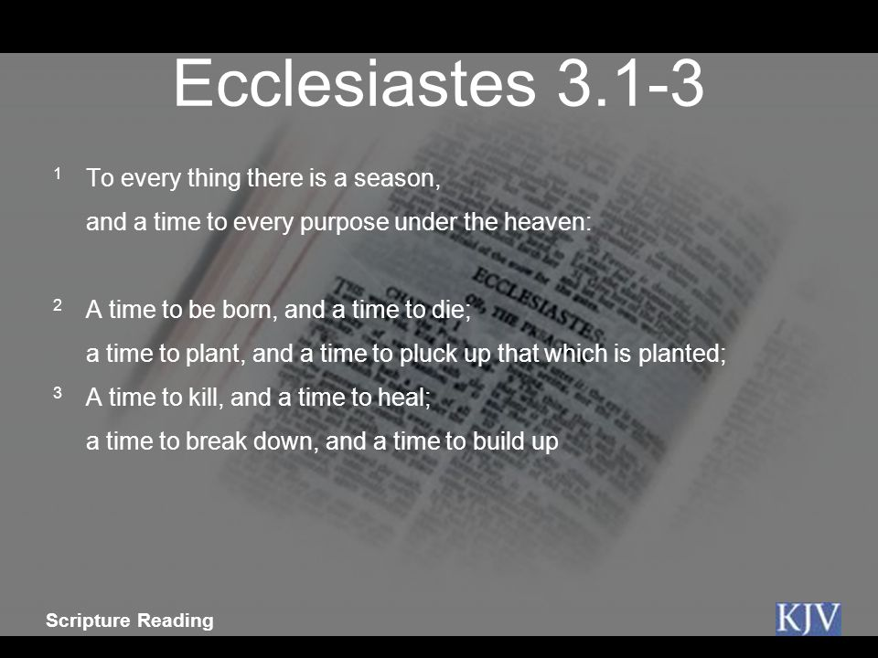 Ecclesiastes 3.1-3 1 To every thing there is a season,