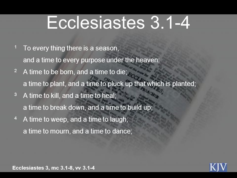Ecclesiastes 3.1-4 1 To every thing there is a season,