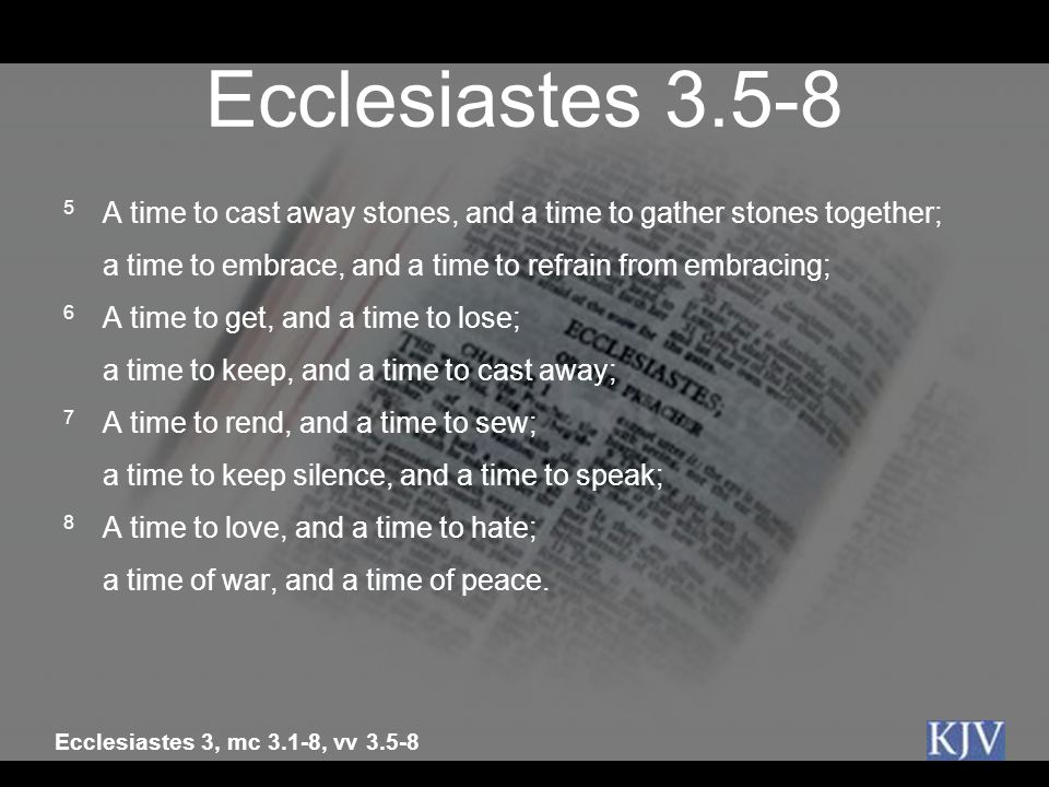 Ecclesiastes 3.5-8 5 A time to cast away stones, and a time to gather stones together; a time to embrace, and a time to refrain from embracing;