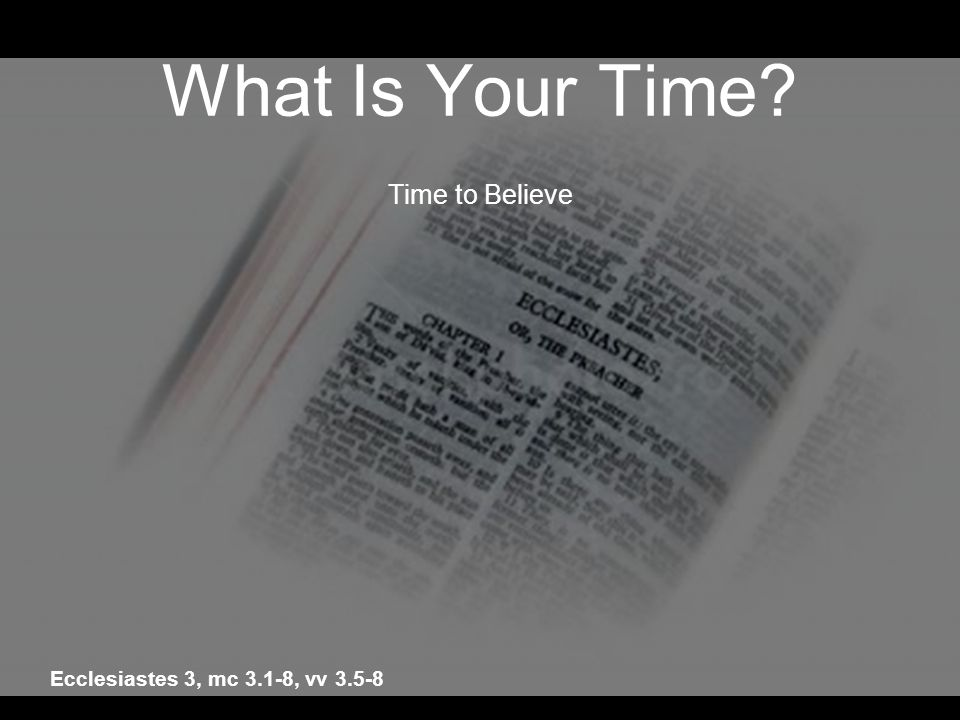 What Is Your Time Time to Believe Ecclesiastes 3, mc 3.1-8, vv 3.5-8