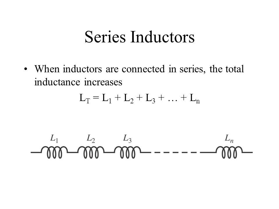 Series Inductors When inductors are connected in series, the total inductance increases.
