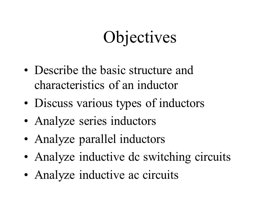 Objectives Describe the basic structure and characteristics of an inductor. Discuss various types of inductors.