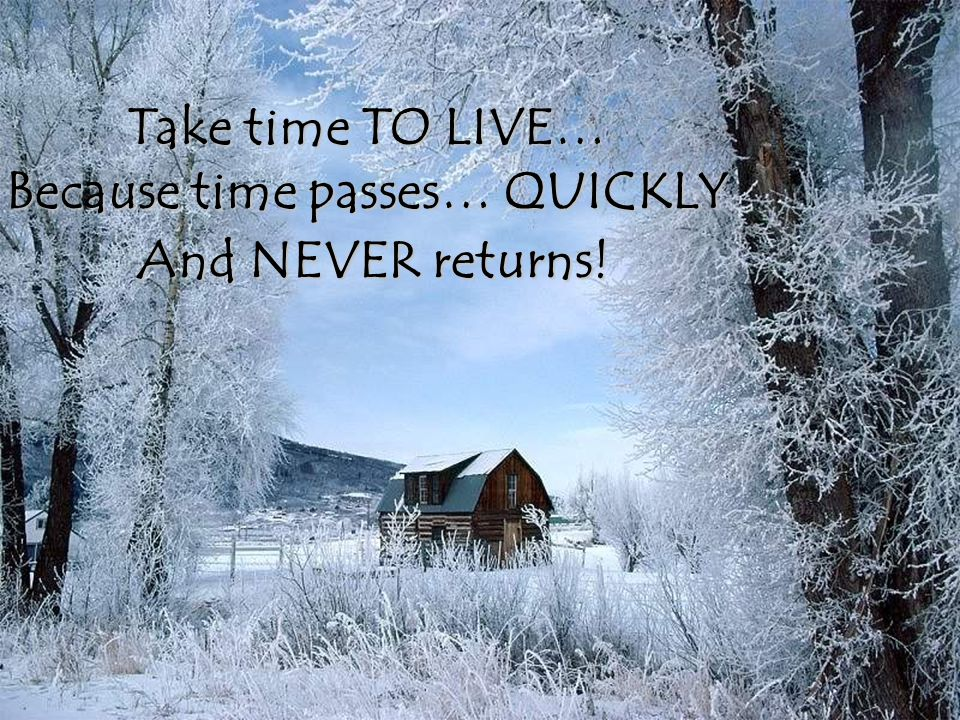 Take time TO LIVE… Because time passes… QUICKLY And NEVER returns!