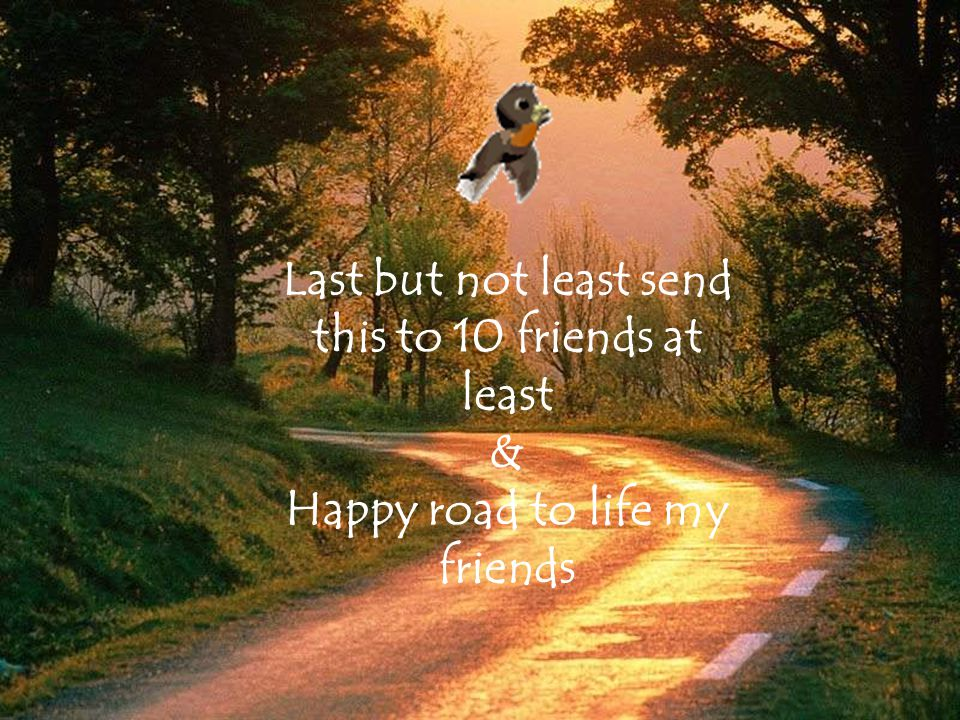Last but not least send this to 10 friends at least