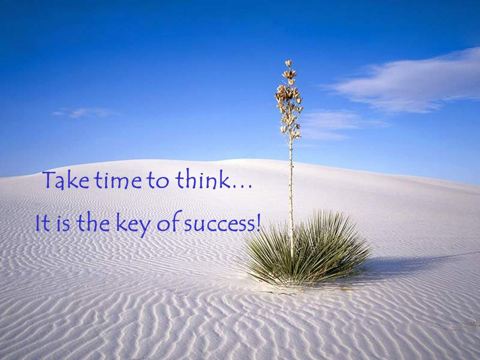 Take time to think… It is the key of success!
