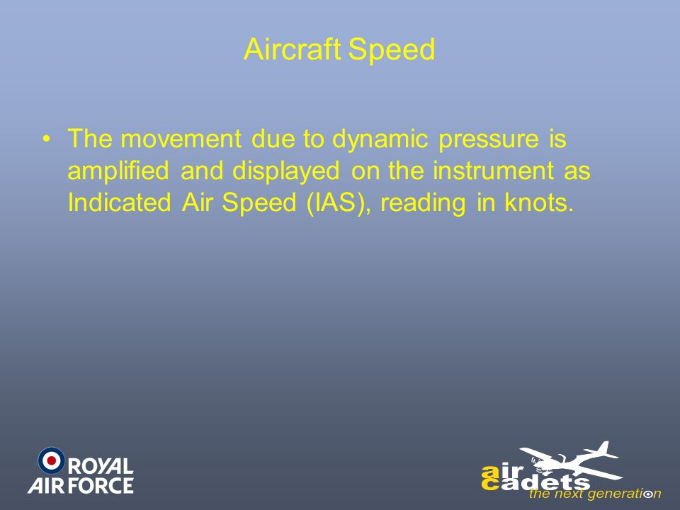 Aircraft Speed The movement due to dynamic pressure is amplified and displayed on the instrument as Indicated Air Speed (IAS), reading in knots.