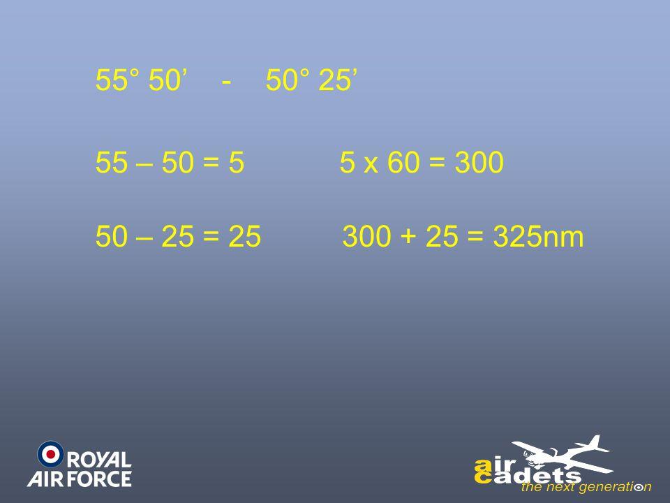 55° 50' - 50° 25' 55 – 50 = 5 5 x 60 = 300 50 – 25 = 25 300 + 25 = 325nm