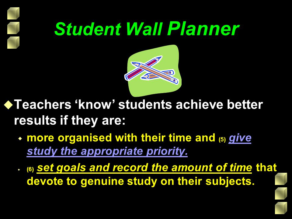 Student Wall Planner Teachers 'know' students achieve better results if they are: