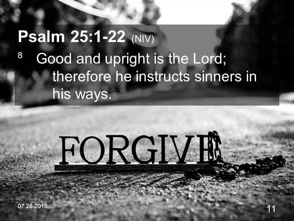 Psalm 25:1-22 (NIV) 8 Good and upright is the Lord; therefore he instructs sinners in his ways.