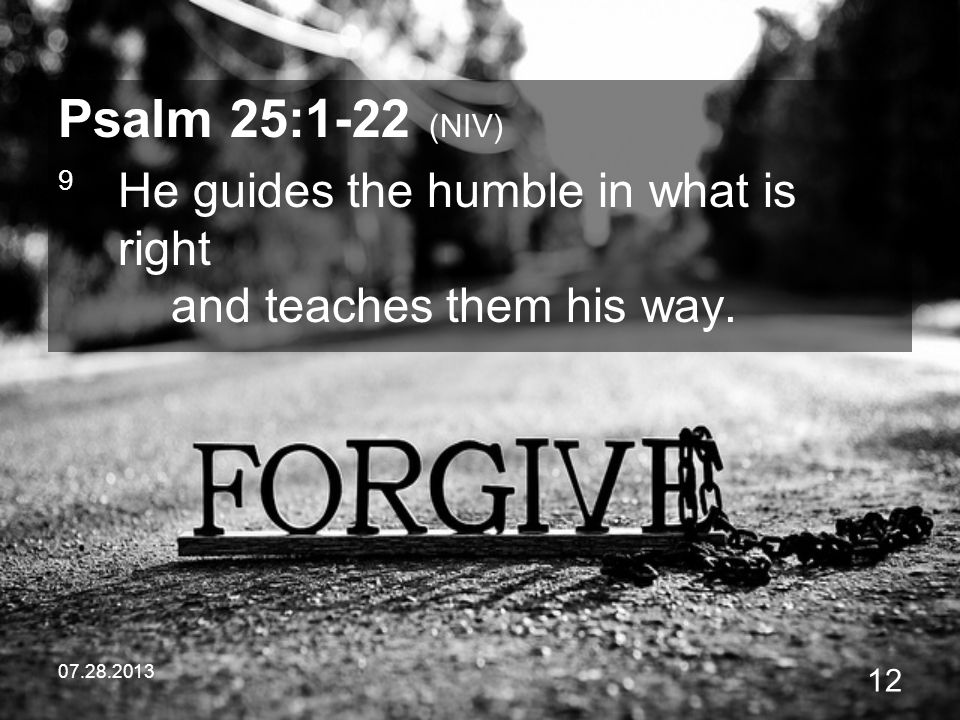 Psalm 25:1-22 (NIV) 9 He guides the humble in what is right and teaches them his way.
