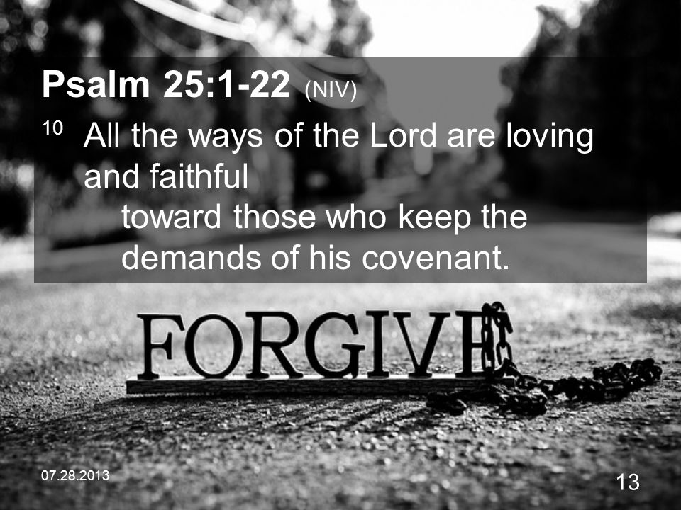 Psalm 25:1-22 (NIV) 10 All the ways of the Lord are loving and faithful toward those who keep the demands of his covenant.