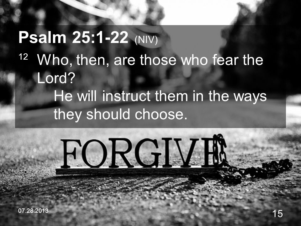 Psalm 25:1-22 (NIV) 12 Who, then, are those who fear the Lord He will instruct them in the ways they should choose.