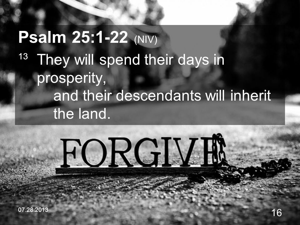 Psalm 25:1-22 (NIV) 13 They will spend their days in prosperity, and their descendants will inherit the land.