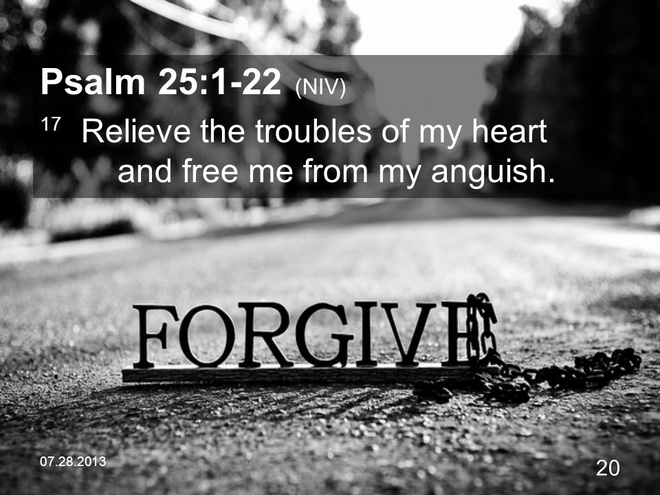 Psalm 25:1-22 (NIV) 17 Relieve the troubles of my heart and free me from my anguish.