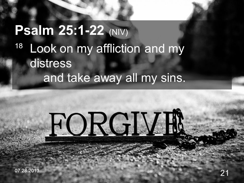 Psalm 25:1-22 (NIV) 18 Look on my affliction and my distress and take away all my sins.