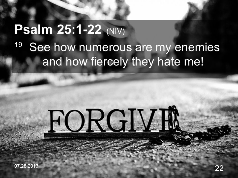 Psalm 25:1-22 (NIV) 19 See how numerous are my enemies and how fiercely they hate me.