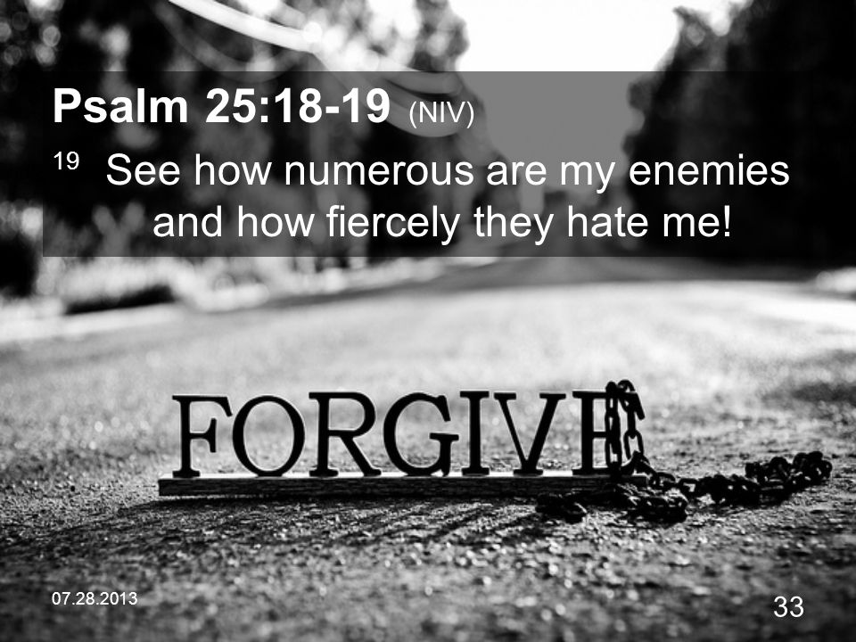 Psalm 25:18-19 (NIV) 19 See how numerous are my enemies and how fiercely they hate me.