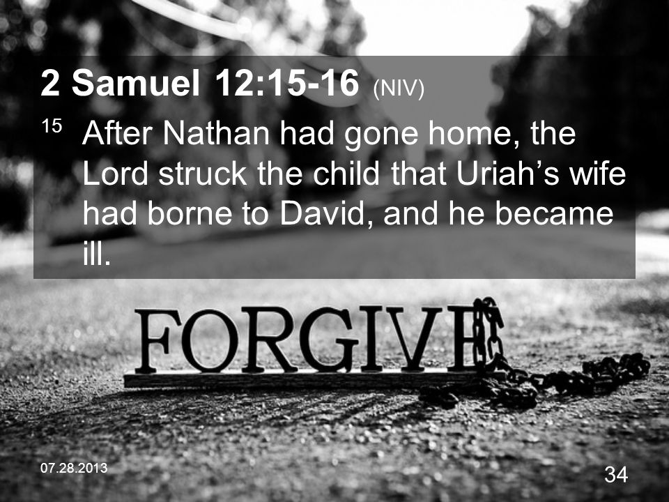 2 Samuel 12:15-16 (NIV) 15 After Nathan had gone home, the Lord struck the child that Uriah's wife had borne to David, and he became ill.