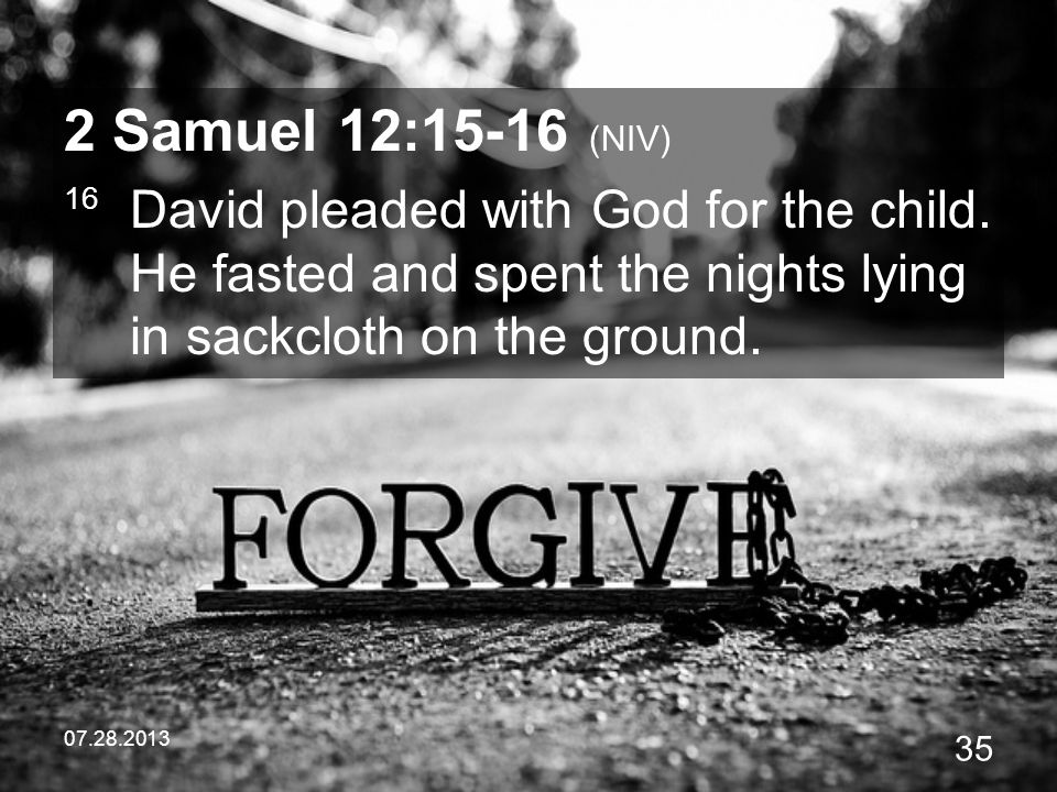 2 Samuel 12:15-16 (NIV) 16 David pleaded with God for the child. He fasted and spent the nights lying in sackcloth on the ground.