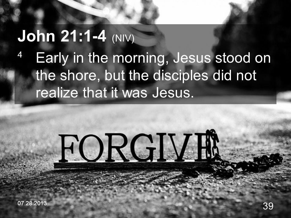 John 21:1-4 (NIV) 4 Early in the morning, Jesus stood on the shore, but the disciples did not realize that it was Jesus.
