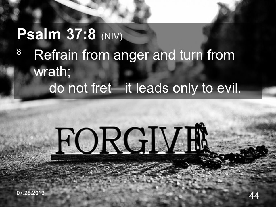 Psalm 37:8 (NIV) 8 Refrain from anger and turn from wrath; do not fret—it leads only to evil.
