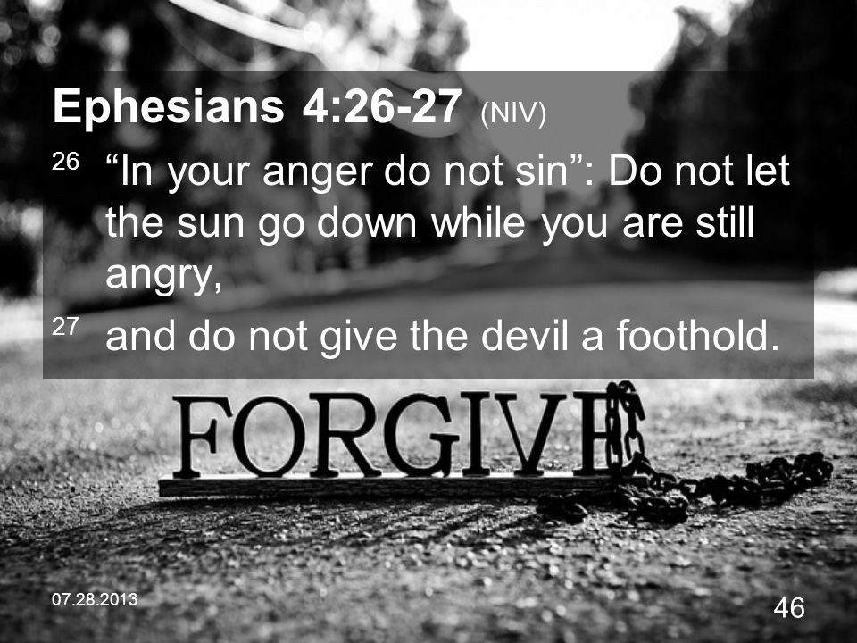 Ephesians 4:26-27 (NIV) 26 In your anger do not sin : Do not let the sun go down while you are still angry,