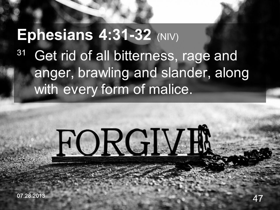 Ephesians 4:31-32 (NIV) 31 Get rid of all bitterness, rage and anger, brawling and slander, along with every form of malice.