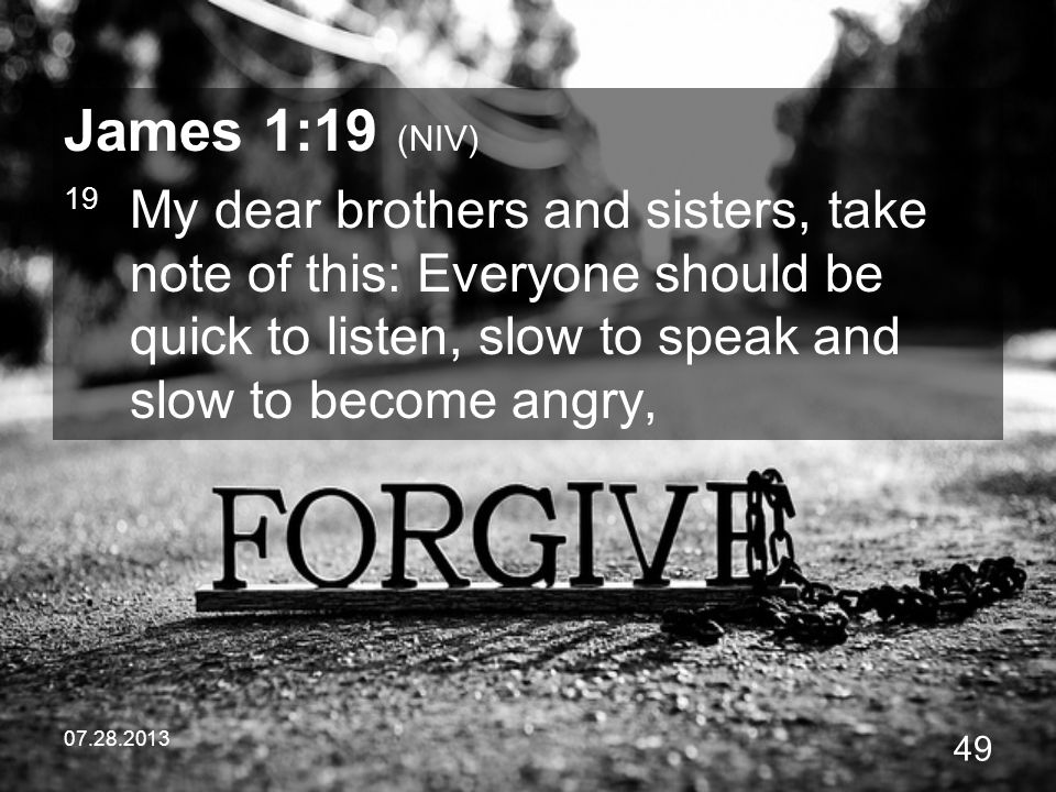 James 1:19 (NIV) 19 My dear brothers and sisters, take note of this: Everyone should be quick to listen, slow to speak and slow to become angry,