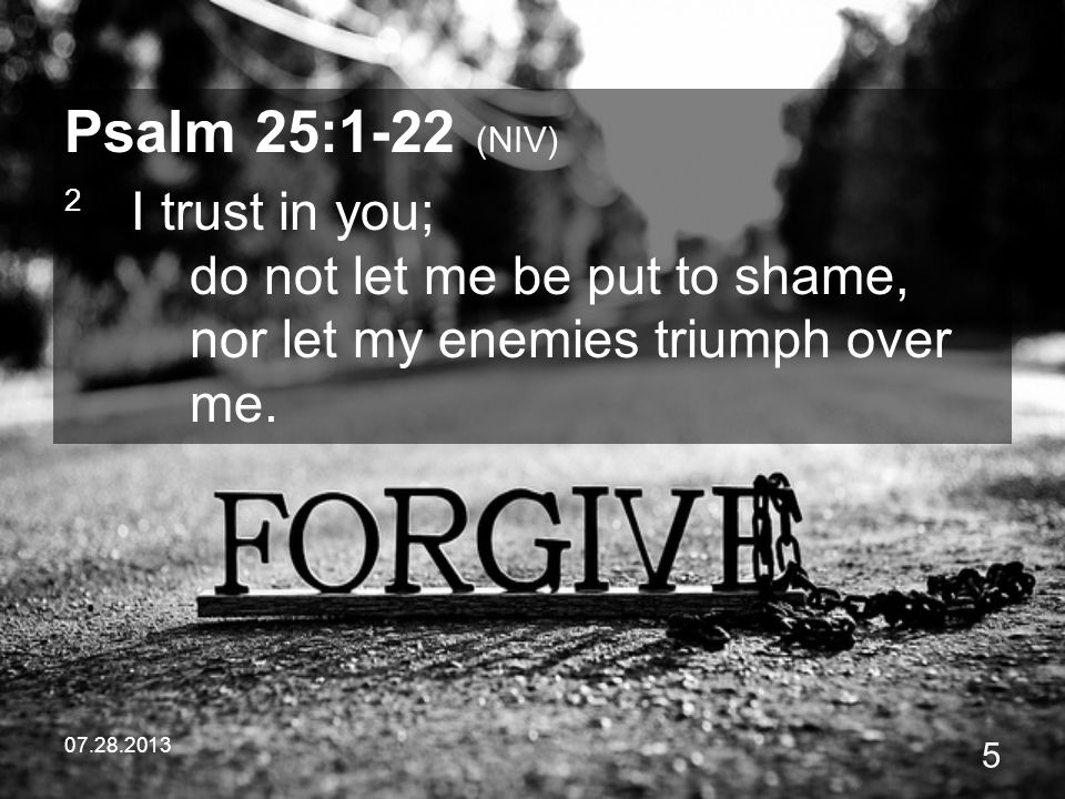 Psalm 25:1-22 (NIV) 2 I trust in you; do not let me be put to shame, nor let my enemies triumph over me.