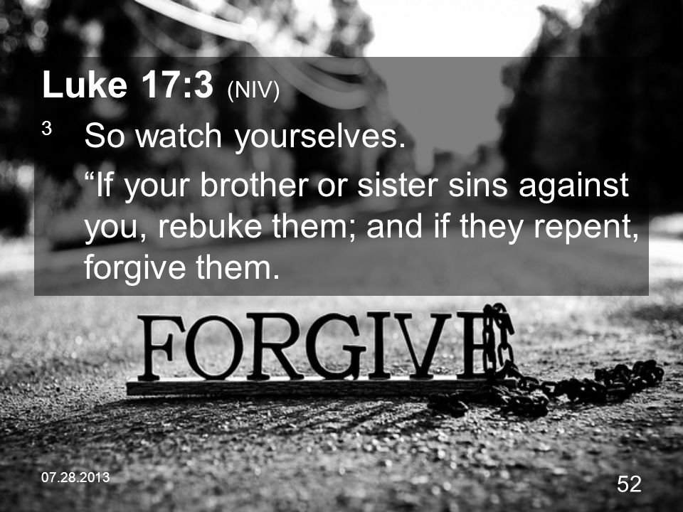 Luke 17:3 (NIV) 3 So watch yourselves. If your brother or sister sins against you, rebuke them; and if they repent, forgive them.