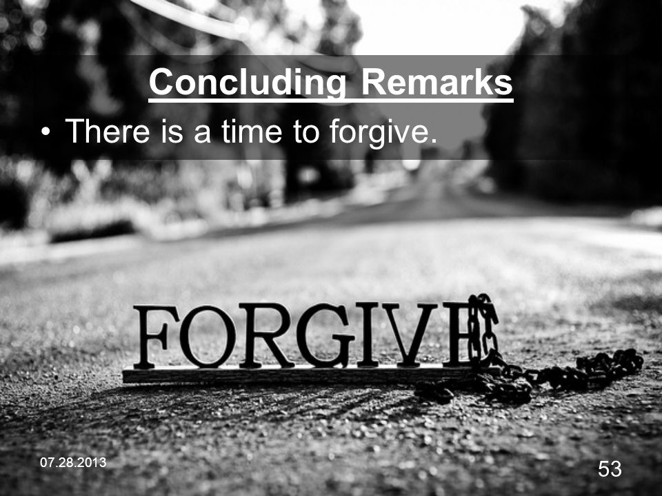 Concluding Remarks There is a time to forgive. 07.28.2013