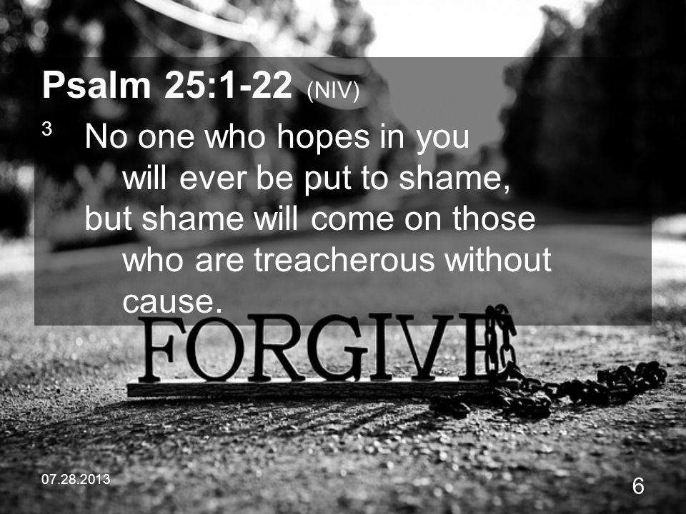 Psalm 25:1-22 (NIV) 3 No one who hopes in you will ever be put to shame, but shame will come on those who are treacherous without cause.