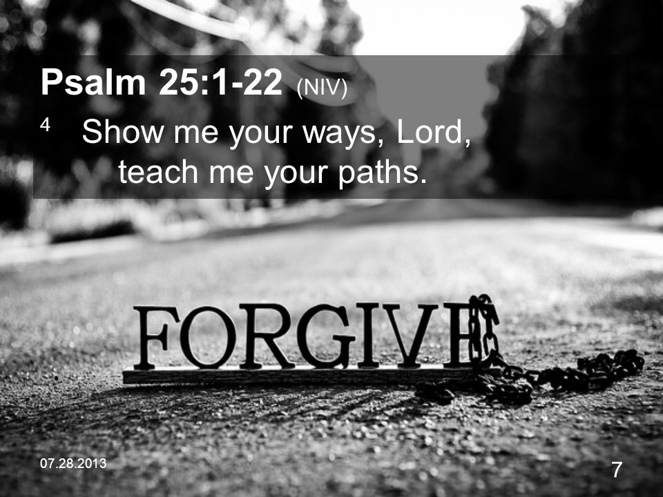 Psalm 25:1-22 (NIV) 4 Show me your ways, Lord, teach me your paths.