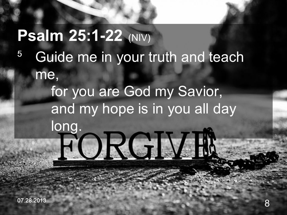 Psalm 25:1-22 (NIV) 5 Guide me in your truth and teach me, for you are God my Savior, and my hope is in you all day long.