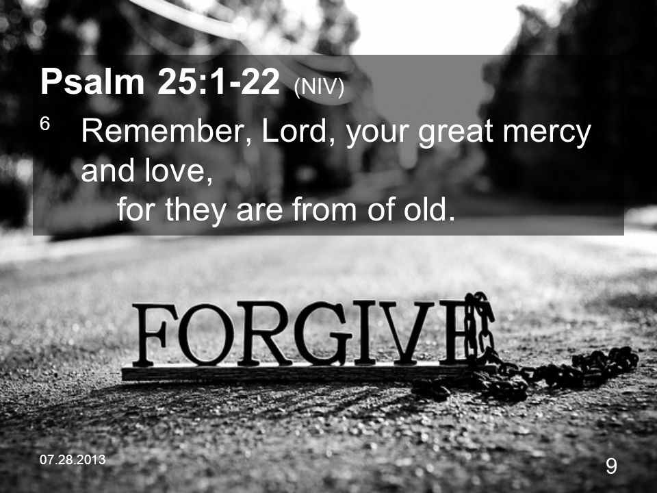 Psalm 25:1-22 (NIV) 6 Remember, Lord, your great mercy and love, for they are from of old.