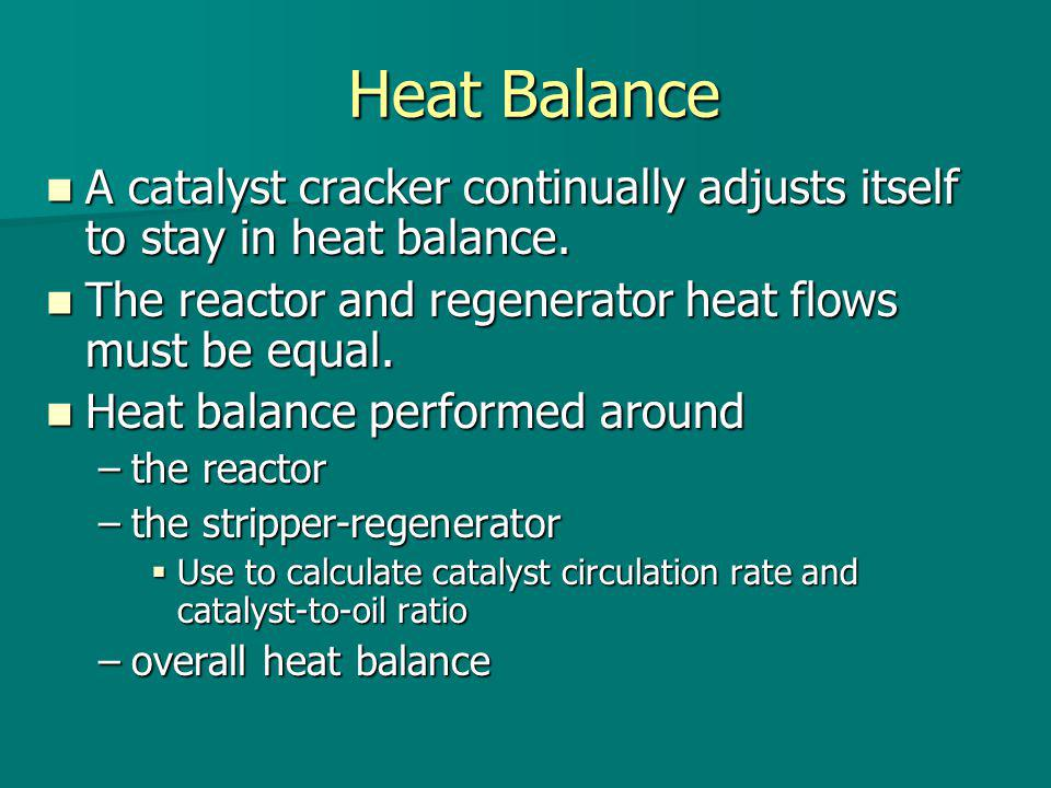 Heat Balance A catalyst cracker continually adjusts itself to stay in heat balance. The reactor and regenerator heat flows must be equal.