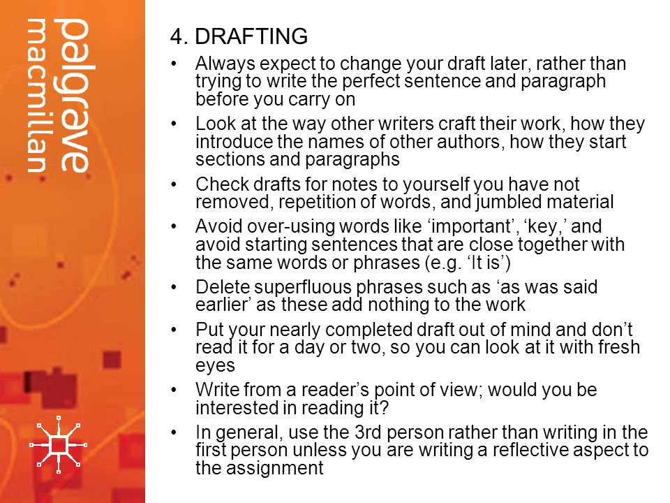 4. DRAFTING Always expect to change your draft later, rather than trying to write the perfect sentence and paragraph before you carry on.