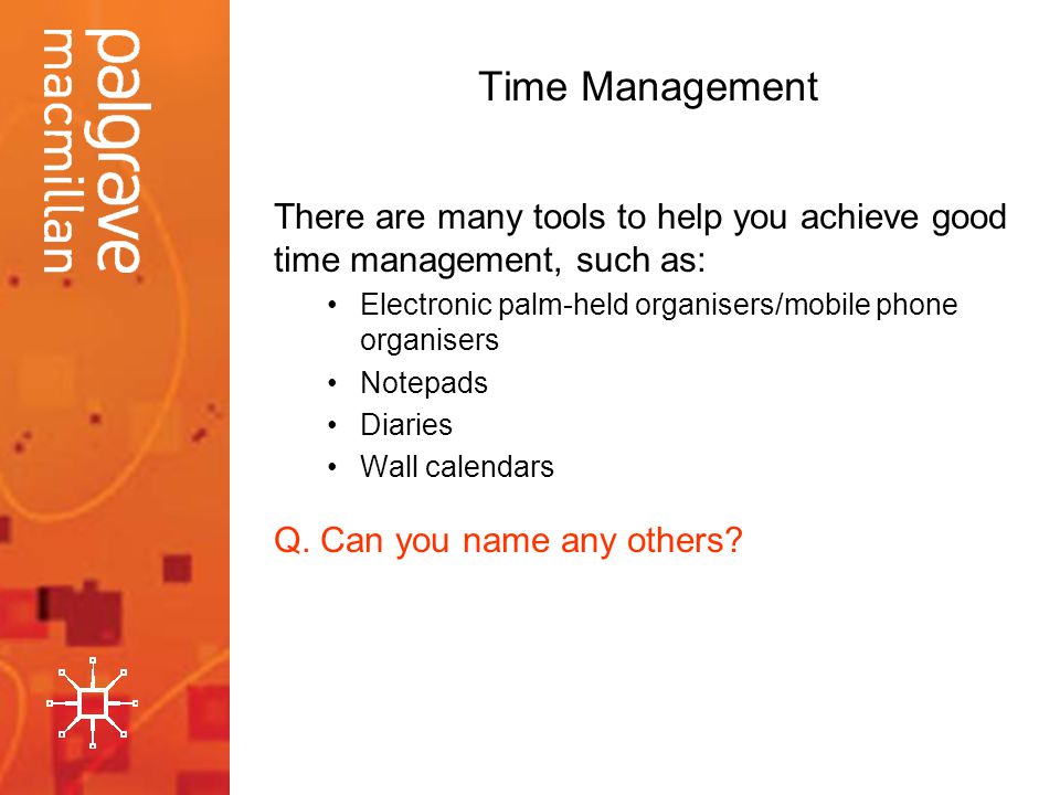 Time Management There are many tools to help you achieve good time management, such as: Electronic palm-held organisers/mobile phone organisers.